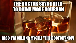 "THE DOCTOR SAYS I NEED TO DRINK MORE BOURBON ALSO, I'M CALLING MYSELF ""THE DOCTOR"" NOW 