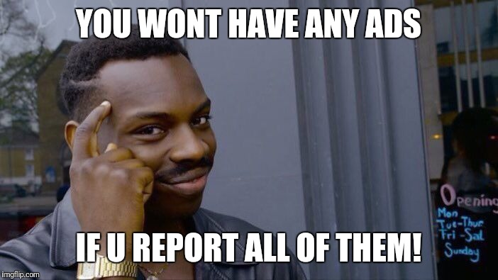 Another lyf hak 4 yall | YOU WONT HAVE ANY ADS IF U REPORT ALL OF THEM! | image tagged in memes,roll safe think about it,ads,life,life hack,dj khaled another one | made w/ Imgflip meme maker