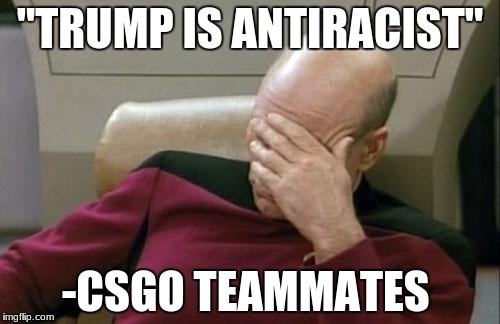 "Captain Picard Facepalm Meme | ""TRUMP IS ANTIRACIST"" -CSGO TEAMMATES 