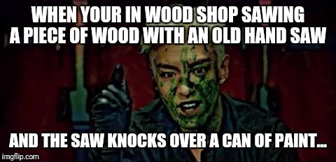 Perhaps I should have moved the paint...  | WHEN YOUR IN WOOD SHOP SAWING A PIECE OF WOOD WITH AN OLD HAND SAW AND THE SAW KNOCKS OVER A CAN OF PAINT... | image tagged in top,bigbang,wood shop fail | made w/ Imgflip meme maker