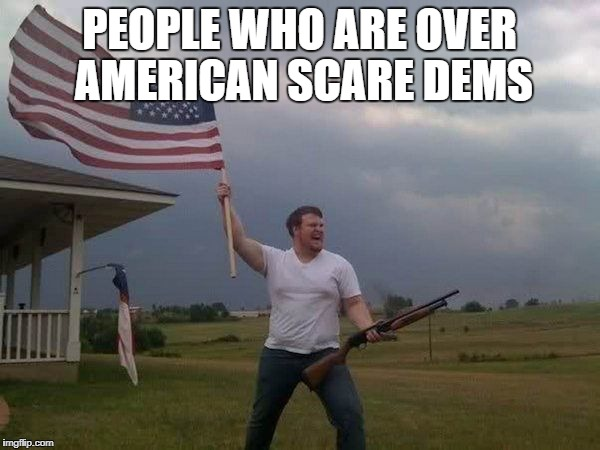 PEOPLE WHO ARE OVER AMERICAN SCARE DEMS | made w/ Imgflip meme maker