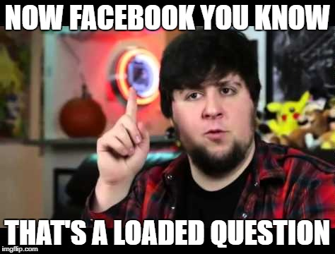 NOW FACEBOOK YOU KNOW THAT'S A LOADED QUESTION | made w/ Imgflip meme maker