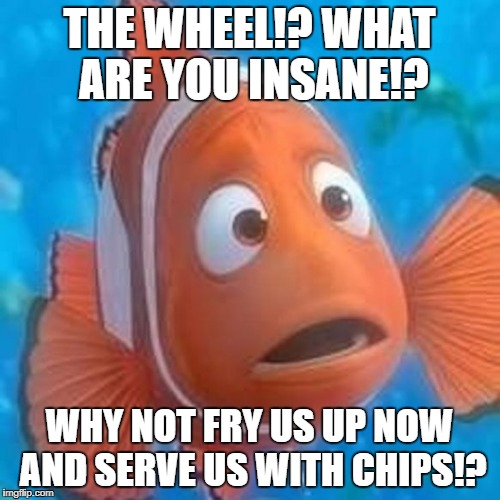 THE WHEEL!? WHAT ARE YOU INSANE!? WHY NOT FRY US UP NOW AND SERVE US WITH CHIPS!? | made w/ Imgflip meme maker