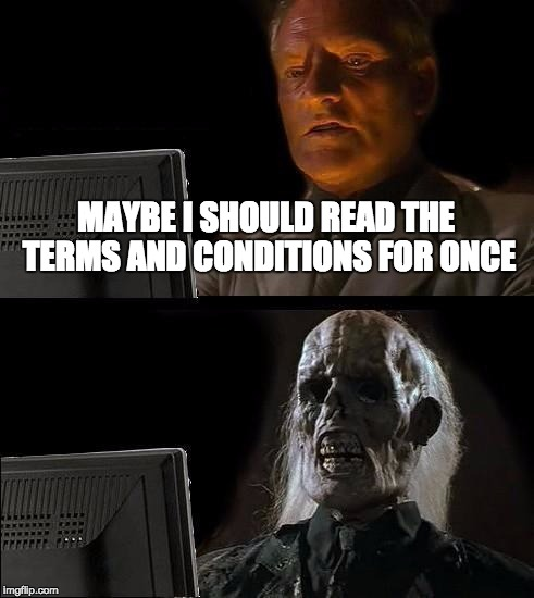 Ill Just Wait Here Meme | MAYBE I SHOULD READ THE TERMS AND CONDITIONS FOR ONCE | image tagged in memes,ill just wait here | made w/ Imgflip meme maker