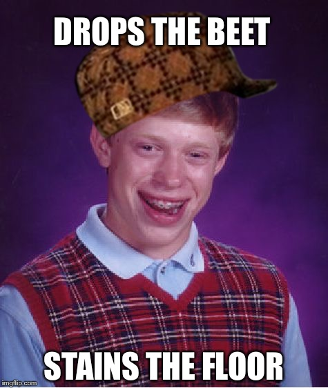 Bad Luck Brian Meme | DROPS THE BEET STAINS THE FLOOR | image tagged in memes,bad luck brian,scumbag | made w/ Imgflip meme maker