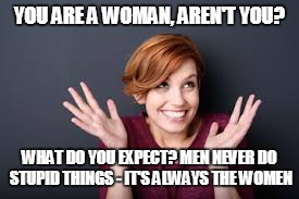 YOU ARE A WOMAN, AREN'T YOU? WHAT DO YOU EXPECT? MEN NEVER DO STUPID THINGS - IT'S ALWAYS THE WOMEN | made w/ Imgflip meme maker