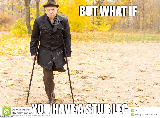 stub leg steve | BUT WHAT IF YOU HAVE A STUB LEG | image tagged in insult,sorry,fedora,jacket,clickbait,lies | made w/ Imgflip meme maker