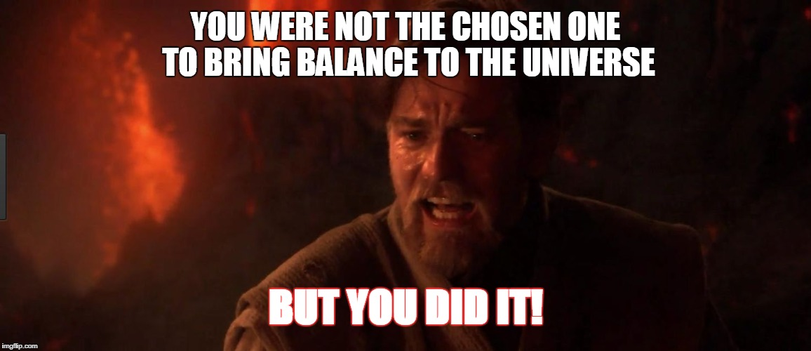 YOU WERE NOT THE CHOSEN ONE TO BRING BALANCE TO THE UNIVERSE BUT YOU DID IT! | made w/ Imgflip meme maker