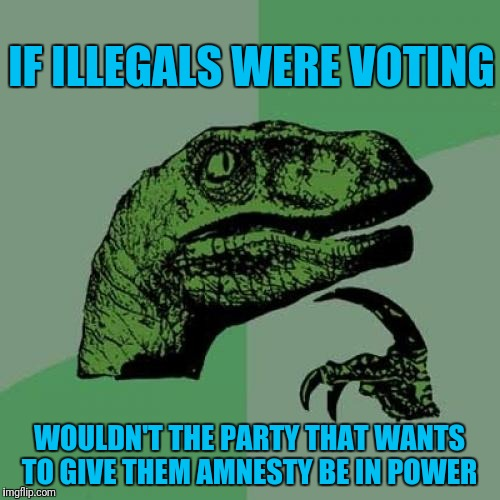 Philosoraptor Meme | IF ILLEGALS WERE VOTING WOULDN'T THE PARTY THAT WANTS TO GIVE THEM AMNESTY BE IN POWER | image tagged in memes,philosoraptor | made w/ Imgflip meme maker