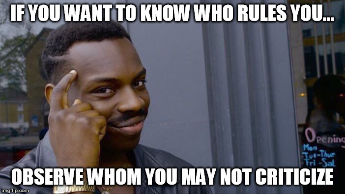 Roll Safe Think About It Meme | IF YOU WANT TO KNOW WHO RULES YOU... OBSERVE WHOM YOU MAY NOT CRITICIZE | image tagged in memes,roll safe think about it | made w/ Imgflip meme maker