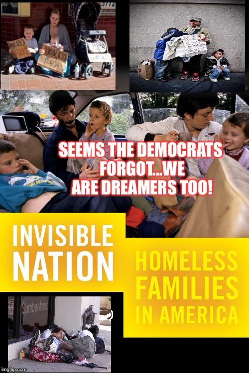 Homeless | SEEMS THE DEMOCRATS FORGOT...WE ARE DREAMERS TOO! | image tagged in homeless | made w/ Imgflip meme maker