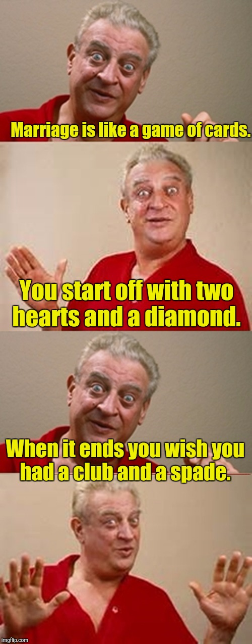 Bad Pun Rodney Dangerfield | Marriage is like a game of cards. When it ends you wish you had a club and a spade. You start off with two hearts and a diamond. | image tagged in bad pun rodney dangerfield | made w/ Imgflip meme maker