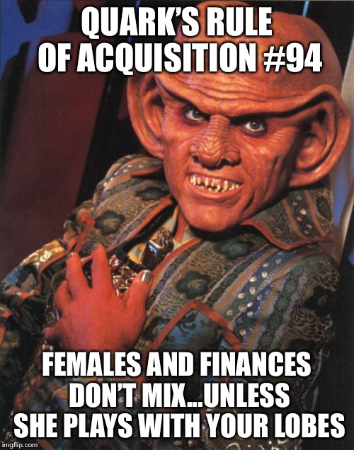 Quark | QUARK'S RULE OF ACQUISITION #94 FEMALES AND FINANCES DON'T MIX...UNLESS SHE PLAYS WITH YOUR LOBES | image tagged in quark | made w/ Imgflip meme maker