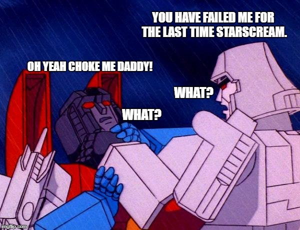 Starscreams' fetish | YOU HAVE FAILED ME FOR THE LAST TIME STARSCREAM. OH YEAH CHOKE ME DADDY! WHAT? WHAT? | image tagged in transformers megatron and starscream,transformers,decepticons,starscream,megatron,choke me daddy | made w/ Imgflip meme maker
