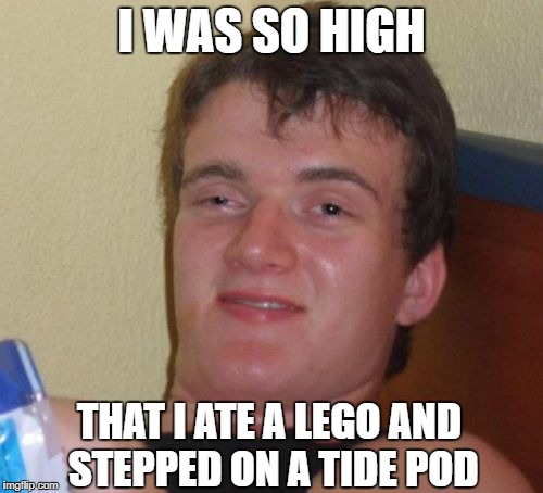 10 Guy Meme | I WAS SO HIGH THAT I ATE A LEGO AND STEPPED ON A TIDE POD | image tagged in memes,10 guy | made w/ Imgflip meme maker