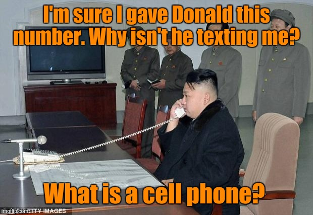 Kim Jong Un Phone | I'm sure I gave Donald this number. Why isn't he texting me? What is a cell phone? | image tagged in kim jong un phone | made w/ Imgflip meme maker