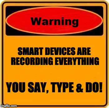 Warning Sign | SMART DEVICES ARE RECORDING EVERYTHING YOU SAY, TYPE & DO! | image tagged in memes,warning sign | made w/ Imgflip meme maker