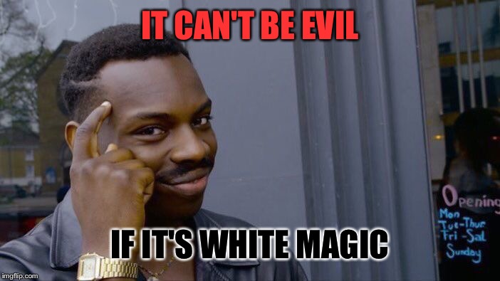Roll Safe Think About It Meme | IT CAN'T BE EVIL IF IT'S WHITE MAGIC | image tagged in memes,roll safe think about it | made w/ Imgflip meme maker