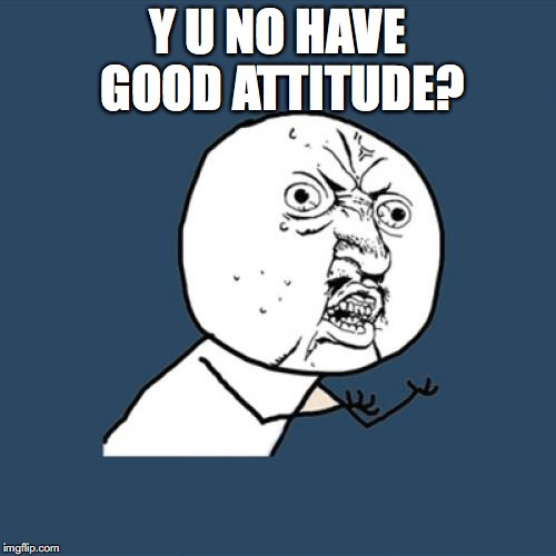 Y U No Meme | Y U NO HAVE GOOD ATTITUDE? | image tagged in memes,y u no | made w/ Imgflip meme maker