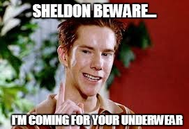 Sherminator | SHELDON BEWARE... I'M COMING FOR YOUR UNDERWEAR | image tagged in american pie | made w/ Imgflip meme maker