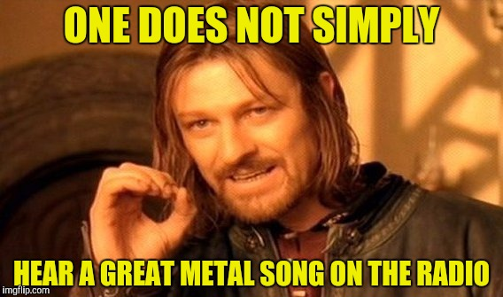 One Does Not Simply Meme | ONE DOES NOT SIMPLY HEAR A GREAT METAL SONG ON THE RADIO | image tagged in memes,one does not simply | made w/ Imgflip meme maker