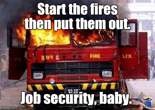 Start the fires then put them out. Job security, baby. | made w/ Imgflip meme maker