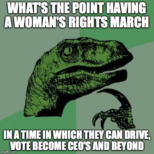 Just Saying......#2 | WHAT'S THE POINT HAVING A WOMAN'S RIGHTS MARCH IN A TIME IN WHICH THEY CAN DRIVE, VOTE BECOME CEO'S AND BEYOND | image tagged in memes,philosoraptor,funny,funny memes,woman,too funny | made w/ Imgflip meme maker