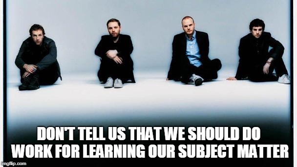 DON'T TELL US THAT WE SHOULD DO WORK FOR LEARNING OUR SUBJECT MATTER | made w/ Imgflip meme maker