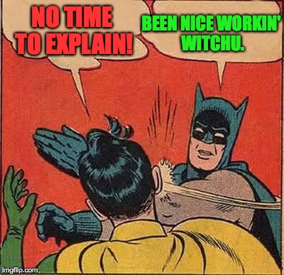 Batman Slapping Robin Meme | NO TIME TO EXPLAIN! BEEN NICE WORKIN' WITCHU. | image tagged in memes,batman slapping robin | made w/ Imgflip meme maker