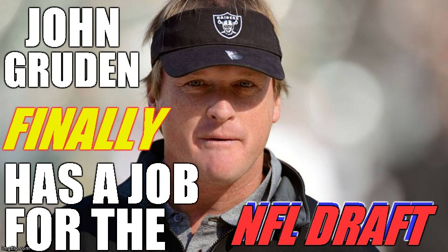 HAS A JOB FOR THE FINALLY JOHN GRUDEN NFL DRAFT NFL DRAFT | made w/ Imgflip meme maker