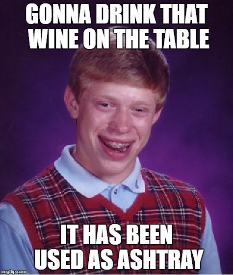 Bad Luck Brian Meme | GONNA DRINK THAT WINE ON THE TABLE IT HAS BEEN USED AS ASHTRAY | image tagged in memes,bad luck brian | made w/ Imgflip meme maker