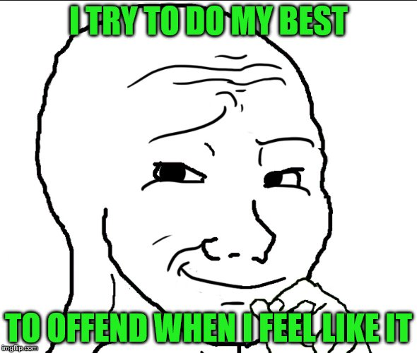 I TRY TO DO MY BEST TO OFFEND WHEN I FEEL LIKE IT | made w/ Imgflip meme maker