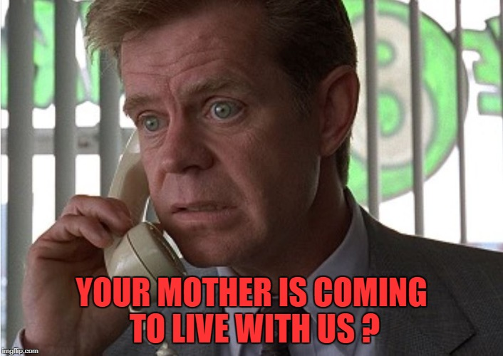 YOUR MOTHER IS COMING TO LIVE WITH US ? | image tagged in fargo | made w/ Imgflip meme maker