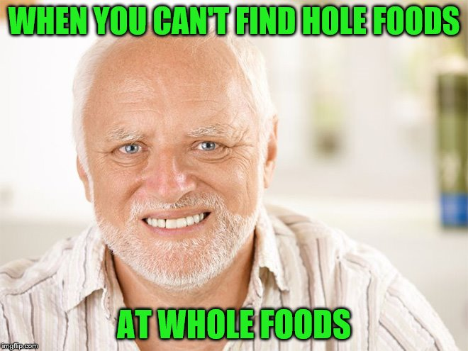 WHEN YOU CAN'T FIND HOLE FOODS AT WHOLE FOODS | made w/ Imgflip meme maker