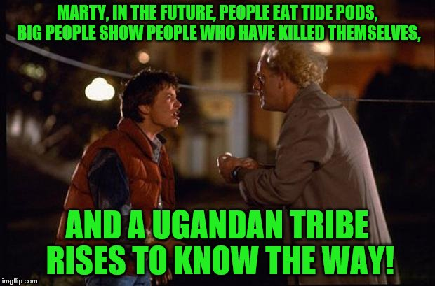 Back to the Way | MARTY, IN THE FUTURE, PEOPLE EAT TIDE PODS, BIG PEOPLE SHOW PEOPLE WHO HAVE KILLED THEMSELVES, AND A UGANDAN TRIBE RISES TO KNOW THE WAY! | image tagged in back to the future,memes,ugandan knuckles,2018 | made w/ Imgflip meme maker