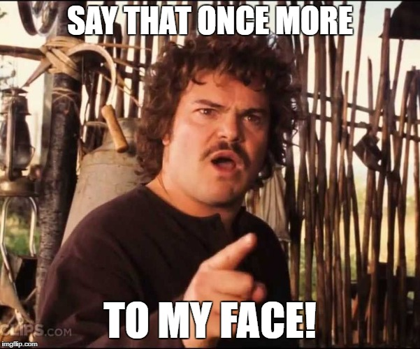 Say that once more to my face-nacho libre | SAY THAT ONCE MORE TO MY FACE! | image tagged in nacho libre | made w/ Imgflip meme maker