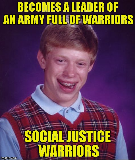 Well,one thing's for sure:That would be the angriest army that exists! | BECOMES A LEADER OF AN ARMY FULL OF WARRIORS SOCIAL JUSTICE WARRIORS | image tagged in memes,bad luck brian,sjw,social justice warriors,powermetalhead,army | made w/ Imgflip meme maker