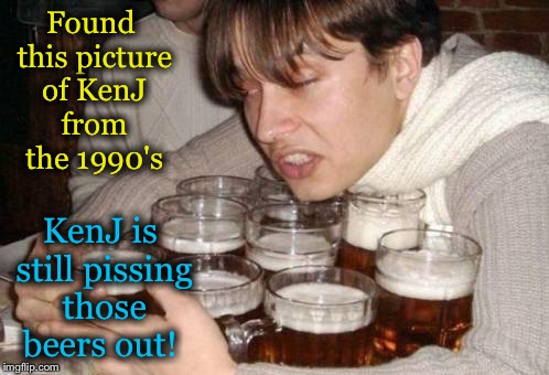Found this picture of KenJ from the 1990's KenJ is still pissing those beers out! | made w/ Imgflip meme maker
