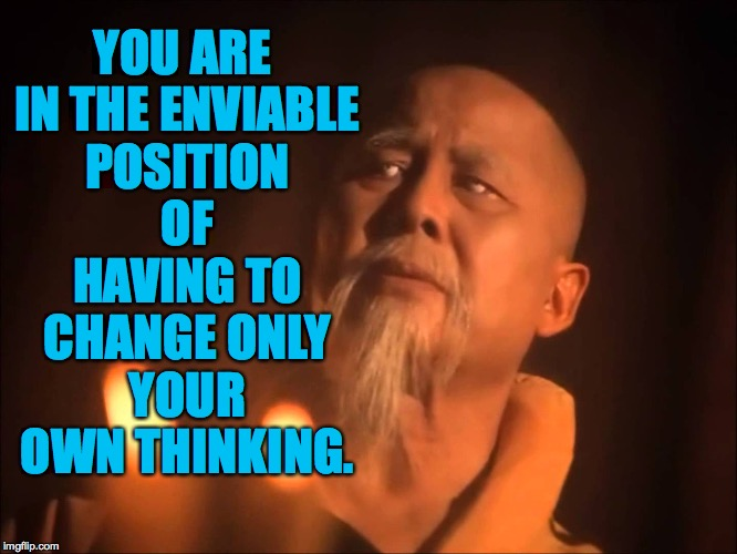 YOU ARE IN THE ENVIABLE POSITION OF HAVING TO CHANGE ONLY YOUR OWN THINKING. | made w/ Imgflip meme maker