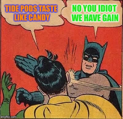 No we have gain | TIDE PODS TASTE LIKE CANDY NO YOU IDIOT WE HAVE GAIN | image tagged in memes,batman slapping robin | made w/ Imgflip meme maker