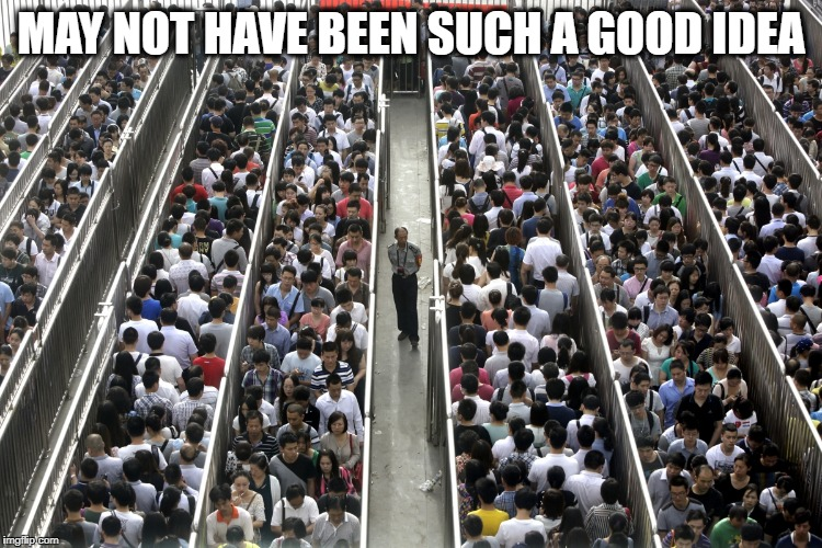 Too many people | MAY NOT HAVE BEEN SUCH A GOOD IDEA | image tagged in too many people | made w/ Imgflip meme maker