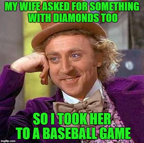 Creepy Condescending Wonka Meme | MY WIFE ASKED FOR SOMETHING WITH DIAMONDS TOO SO I TOOK HER TO A BASEBALL GAME | image tagged in memes,creepy condescending wonka | made w/ Imgflip meme maker
