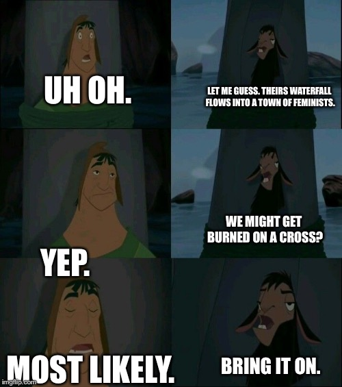 Emperor's New Groove Waterfall  | UH OH. LET ME GUESS. THEIRS WATERFALL FLOWS INTO A TOWN OF FEMINISTS. YEP. WE MIGHT GET BURNED ON A CROSS? MOST LIKELY. BRING IT ON. | image tagged in emperor's new groove waterfall | made w/ Imgflip meme maker