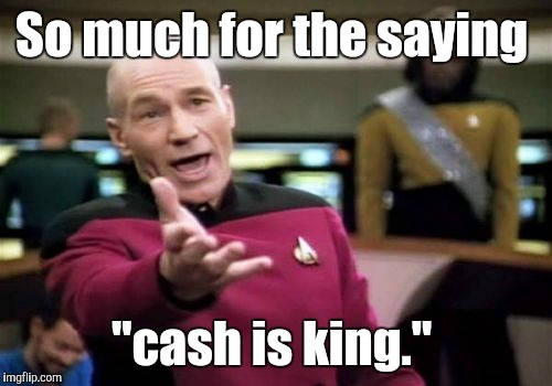 "Picard Wtf Meme | So much for the saying ""cash is king."" 