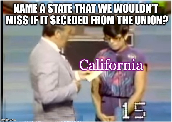 The Number One answer! | NAME A STATE THAT WE WOULDN'T MISS IF IT SECEDED FROM THE UNION? California | image tagged in family feud,usa,trump nation,memeys,september | made w/ Imgflip meme maker