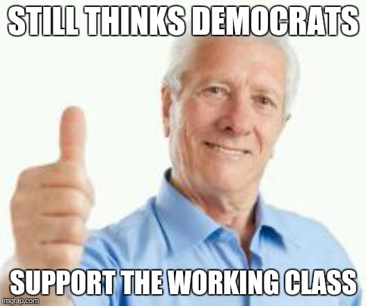 STILL THINKS DEMOCRATS SUPPORT THE WORKING CLASS | made w/ Imgflip meme maker