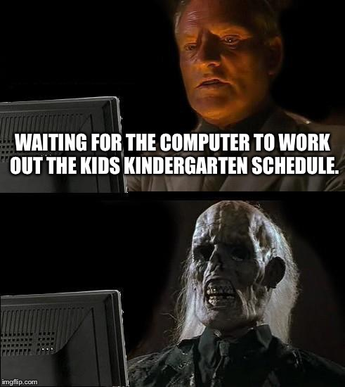 Ill Just Wait Here Meme | WAITING FOR THE COMPUTER TO WORK OUT THE KIDS KINDERGARTEN SCHEDULE. | image tagged in memes,ill just wait here | made w/ Imgflip meme maker