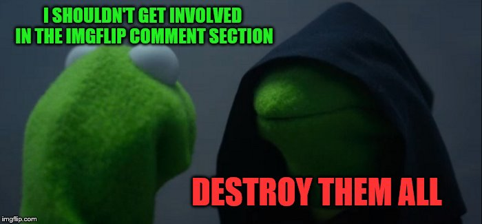 The two minds of an imgflipper | I SHOULDN'T GET INVOLVED IN THE IMGFLIP COMMENT SECTION DESTROY THEM ALL | image tagged in memes,evil kermit,politics,imgflipper | made w/ Imgflip meme maker
