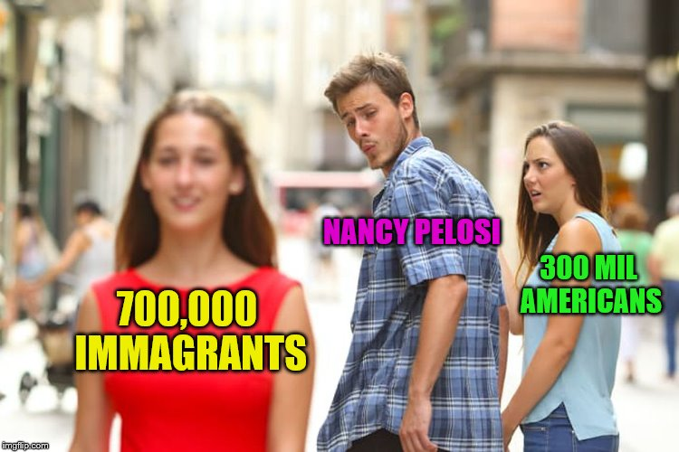 Distracted Pelosi | 700,000 IMMAGRANTS NANCY PELOSI 300 MIL AMERICANS | image tagged in memes,distracted boyfriend,nancy pelosi | made w/ Imgflip meme maker