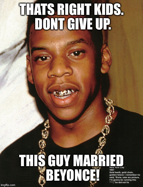 U can too | THATS RIGHT KIDS. DONT GIVE UP. THIS GUY MARRIED BEYONCE! | image tagged in bullwinkle,jay z ug mug,brace face,braces,fun meme | made w/ Imgflip meme maker